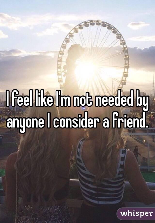 I feel like I'm not needed by anyone I consider a friend.