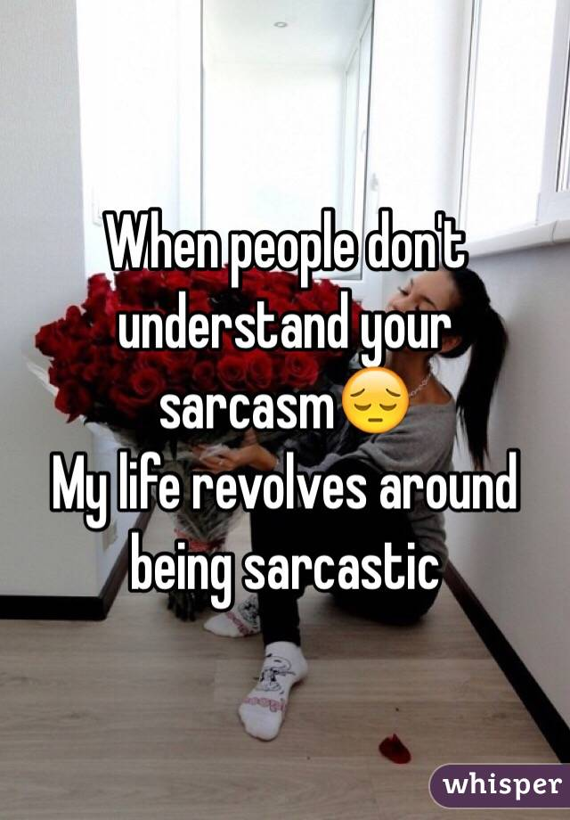 When people don't understand your sarcasm😔 My life revolves around being sarcastic