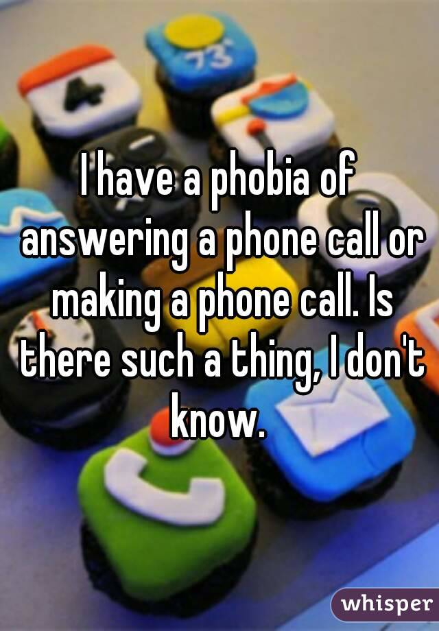 I have a phobia of answering a phone call or making a phone call. Is there such a thing, I don't know.