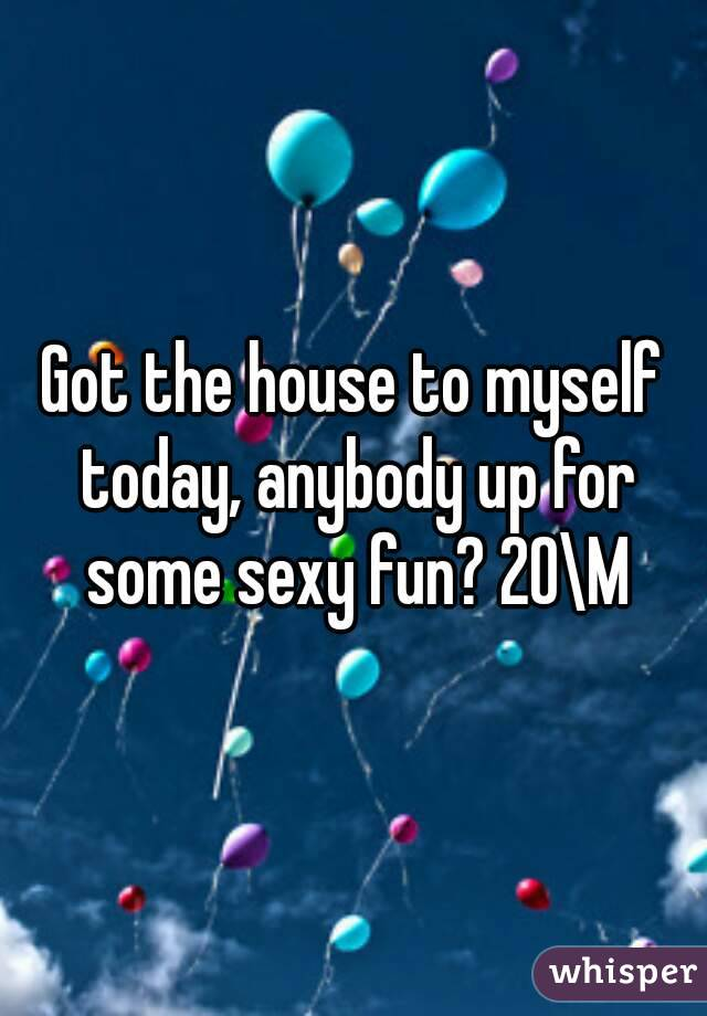 Got the house to myself today, anybody up for some sexy fun? 20\M