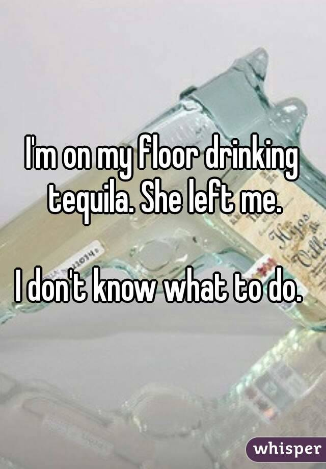 I'm on my floor drinking tequila. She left me.  I don't know what to do.