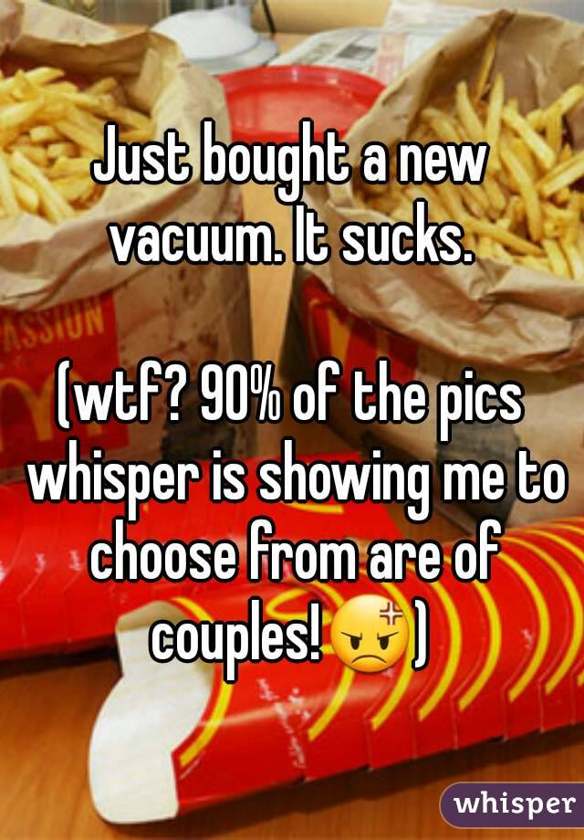 Just bought a new vacuum. It sucks.   (wtf? 90% of the pics whisper is showing me to choose from are of couples!😡)