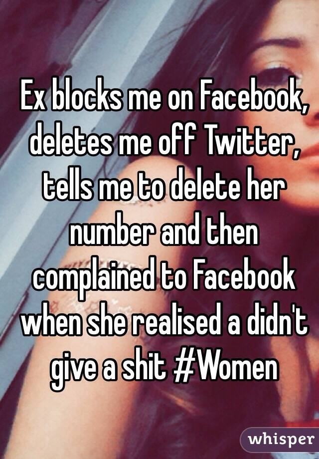 Ex blocks me on Facebook, deletes me off Twitter, tells me to delete her number and then complained to Facebook when she realised a didn't give a shit #Women