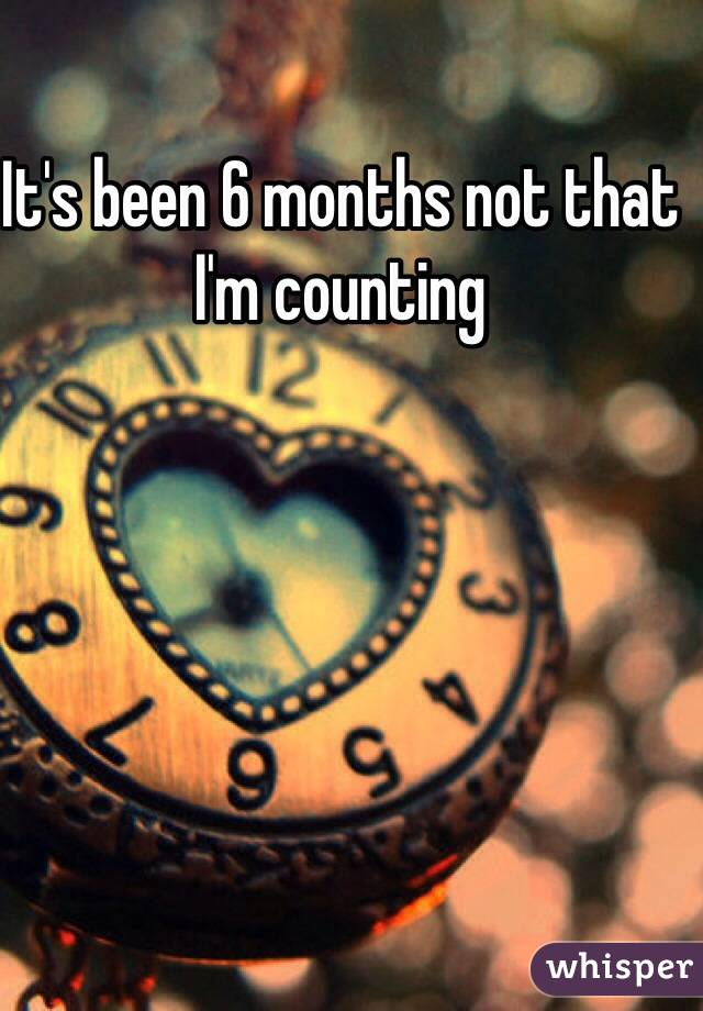 It's been 6 months not that I'm counting