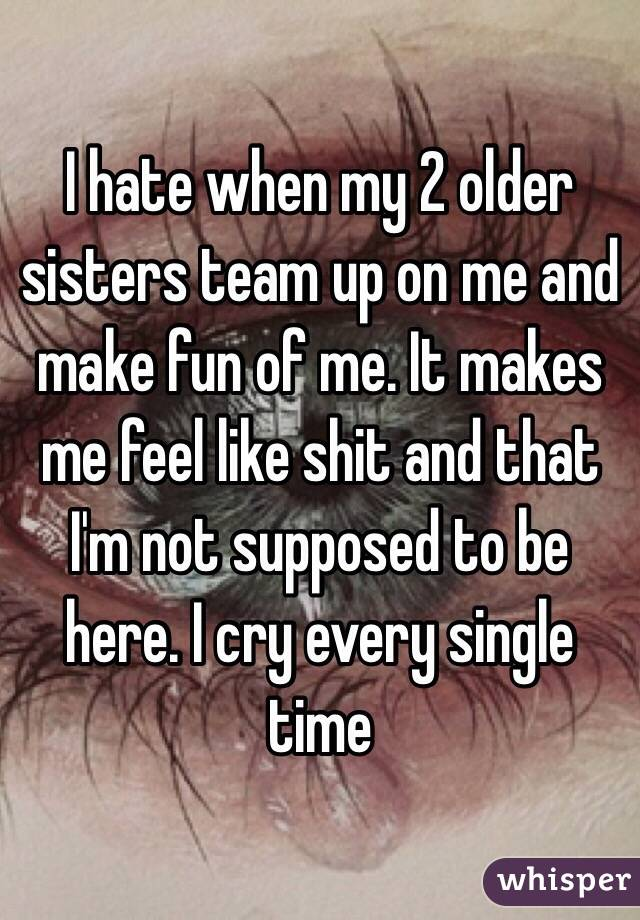 I hate when my 2 older sisters team up on me and make fun of me. It makes me feel like shit and that I'm not supposed to be here. I cry every single time