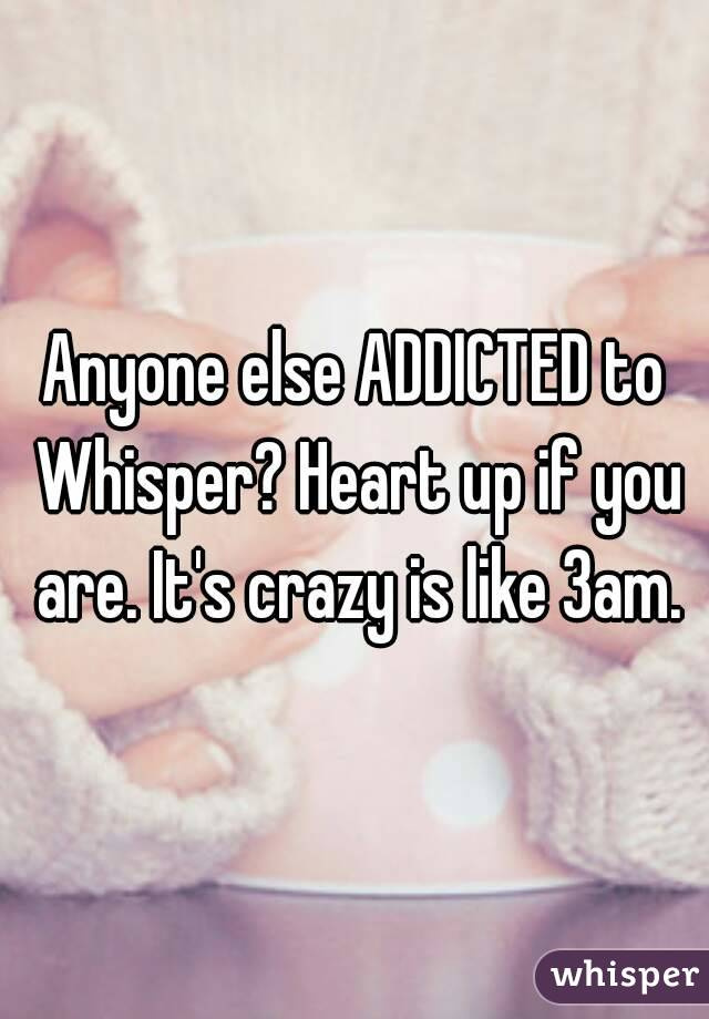 Anyone else ADDICTED to Whisper? Heart up if you are. It's crazy is like 3am.