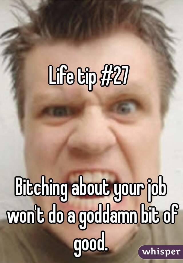 Life tip #27     Bitching about your job won't do a goddamn bit of good.