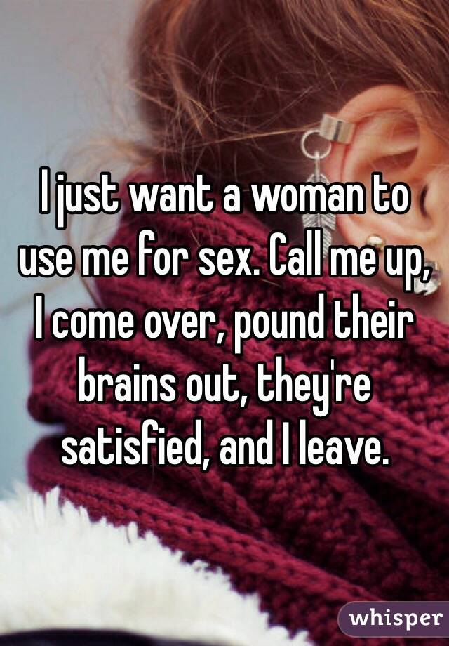 I just want a woman to use me for sex. Call me up, I come over, pound their brains out, they're satisfied, and I leave.