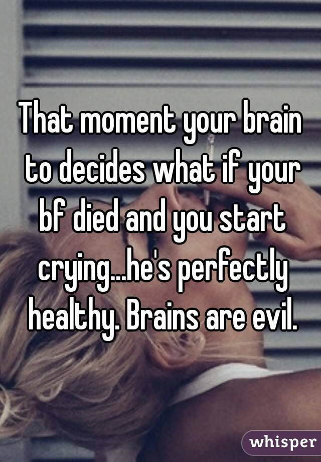 That moment your brain to decides what if your bf died and you start crying...he's perfectly healthy. Brains are evil.