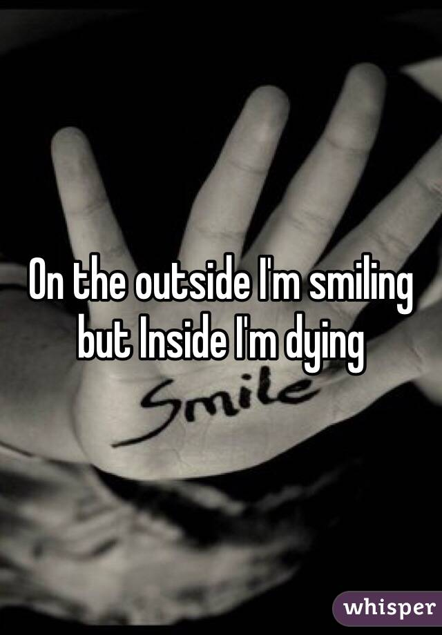 On the outside I'm smiling but Inside I'm dying