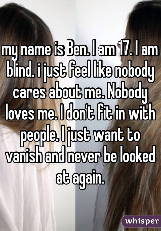 my name is Ben. I am 17. I am blind. i just feel like nobody cares about me. Nobody loves me. I don't fit in with people. I just want to vanish and never be looked at again.