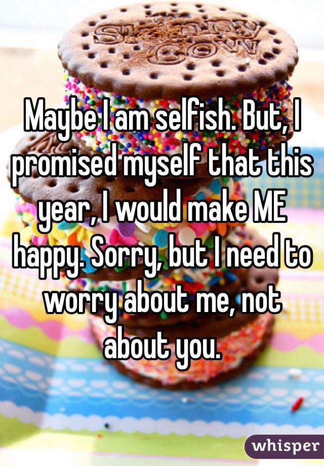 Maybe I am selfish. But, I promised myself that this year, I would make ME happy. Sorry, but I need to worry about me, not about you.