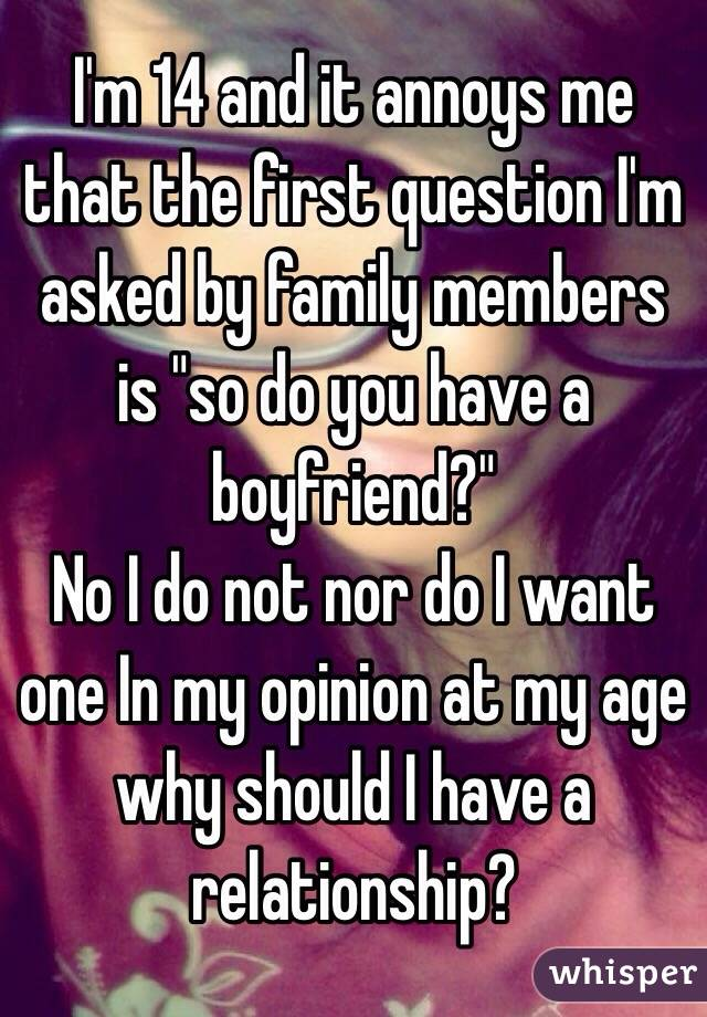 """I'm 14 and it annoys me that the first question I'm asked by family members is """"so do you have a boyfriend?"""" No I do not nor do I want one In my opinion at my age why should I have a relationship?"""