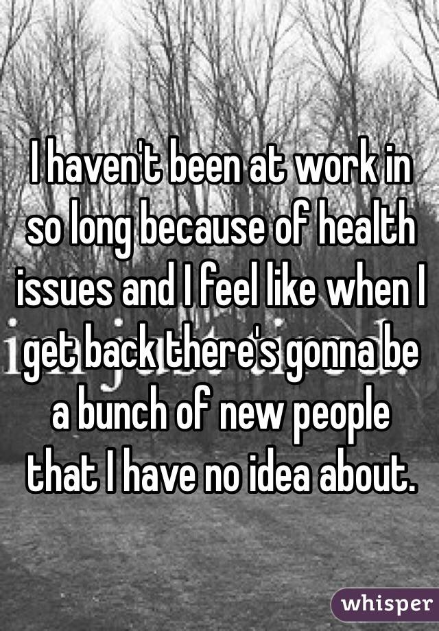 I haven't been at work in so long because of health issues and I feel like when I get back there's gonna be a bunch of new people that I have no idea about.