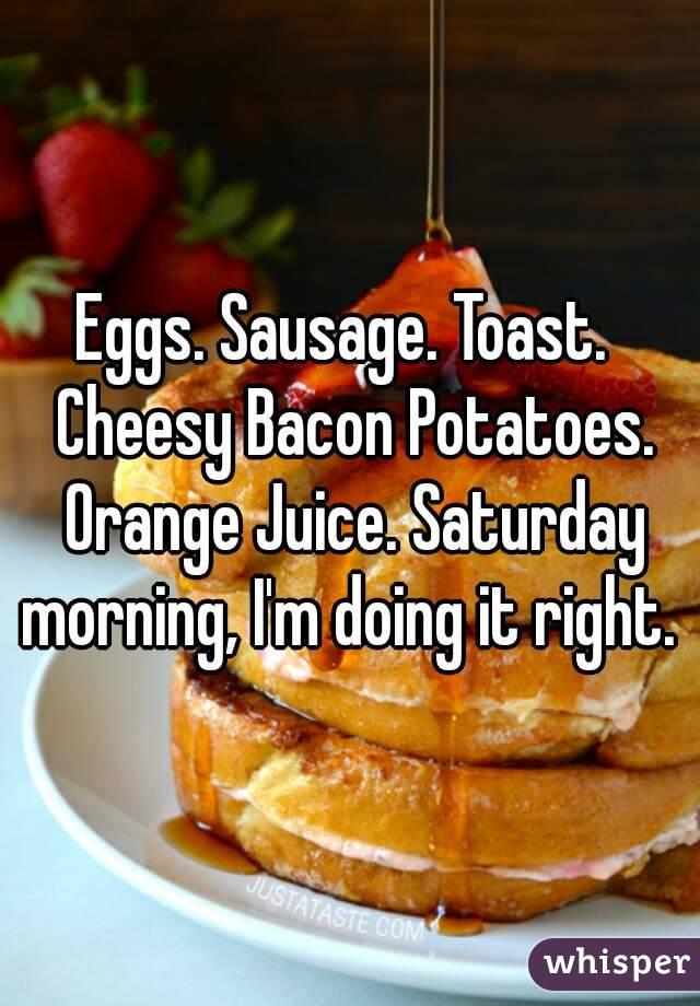 Eggs. Sausage. Toast.  Cheesy Bacon Potatoes. Orange Juice. Saturday morning, I'm doing it right.