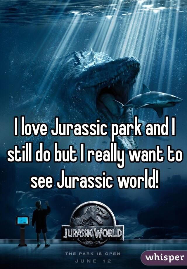 I love Jurassic park and I still do but I really want to see Jurassic world!