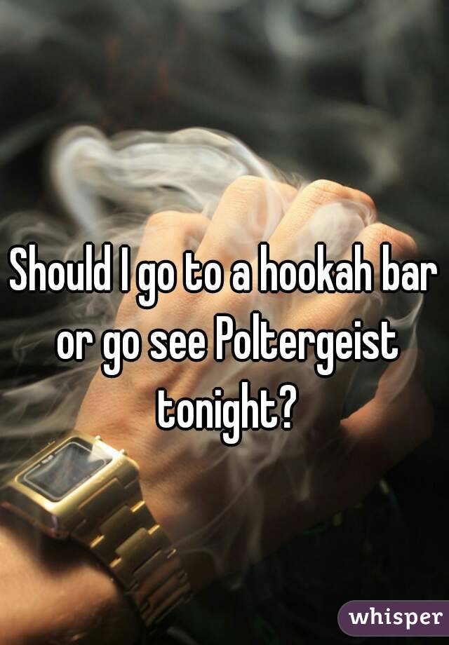 Should I go to a hookah bar or go see Poltergeist tonight?