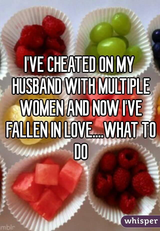 I'VE CHEATED ON MY HUSBAND WITH MULTIPLE WOMEN AND NOW I'VE FALLEN IN LOVE....WHAT TO DO