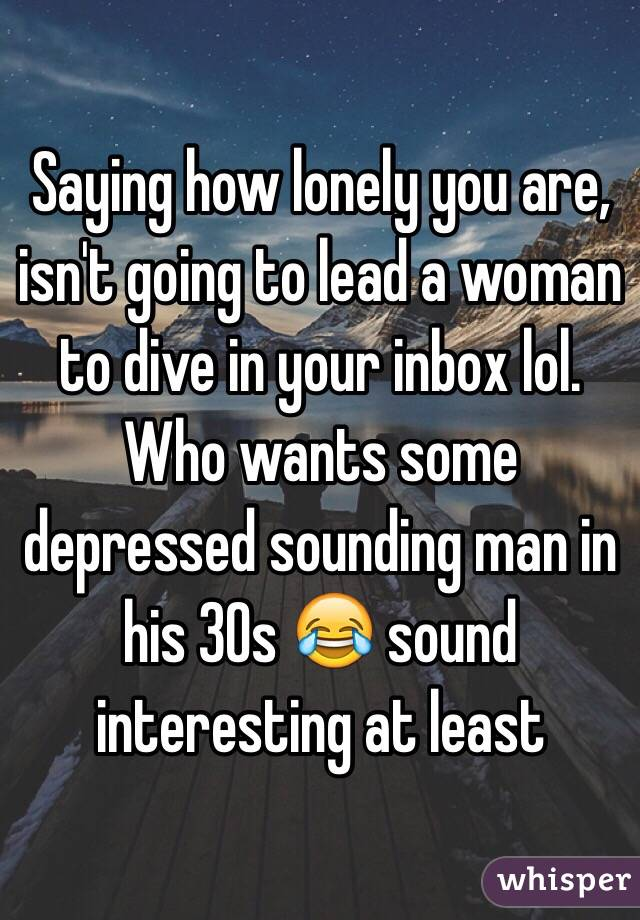 Saying how lonely you are, isn't going to lead a woman to dive in your inbox lol. Who wants some depressed sounding man in his 30s 😂 sound interesting at least