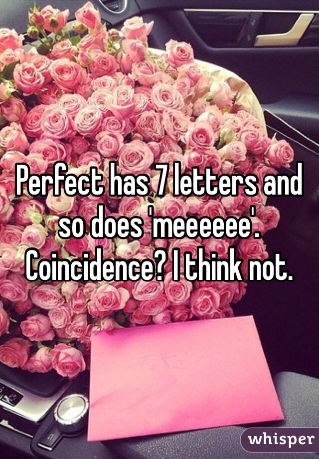Perfect has 7 letters and so does 'meeeeee'. Coincidence? I think not.