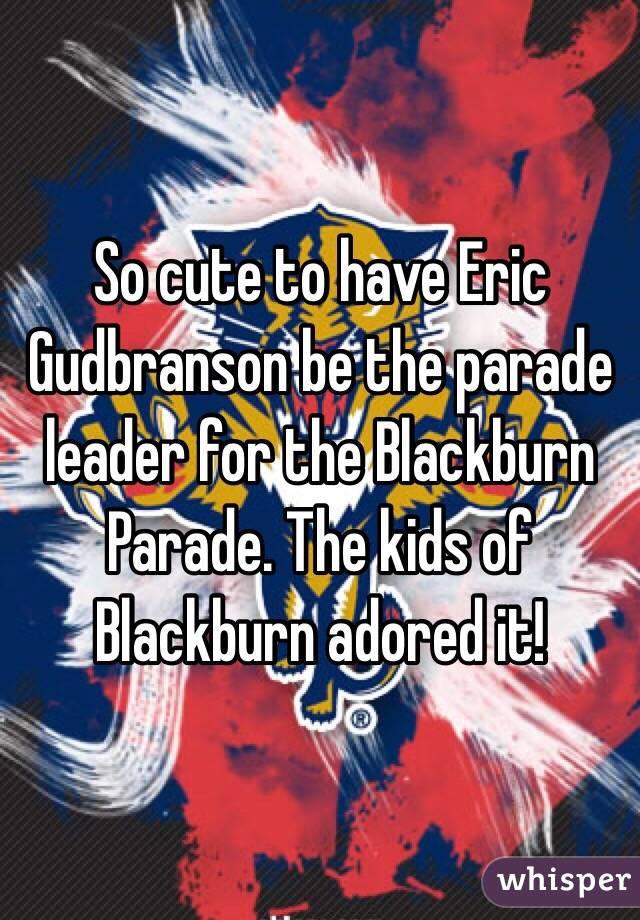 So cute to have Eric Gudbranson be the parade leader for the Blackburn Parade. The kids of Blackburn adored it!