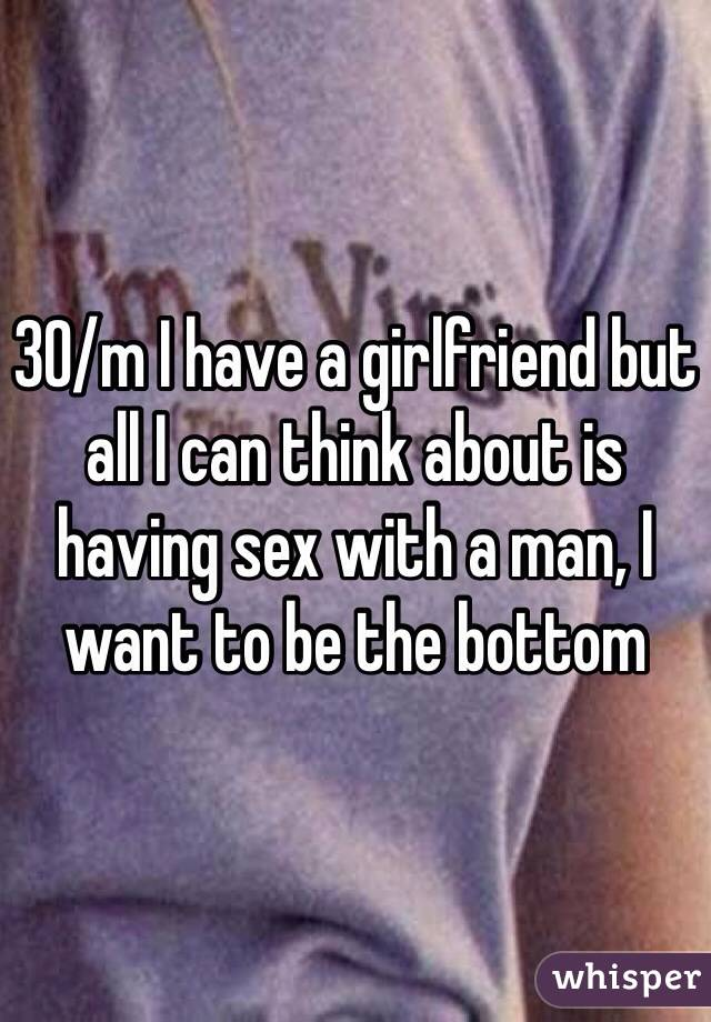 30/m I have a girlfriend but all I can think about is having sex with a man, I want to be the bottom