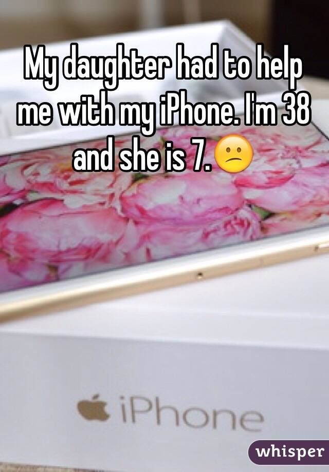 My daughter had to help me with my iPhone. I'm 38 and she is 7.😕