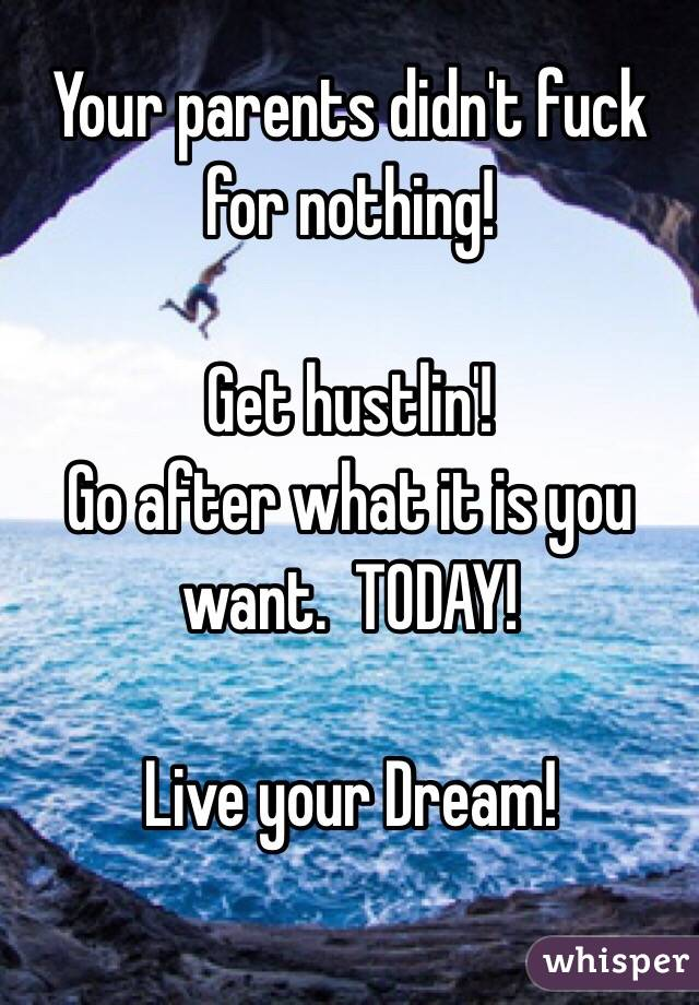Your parents didn't fuck for nothing!  Get hustlin'! Go after what it is you want.  TODAY!  Live your Dream!