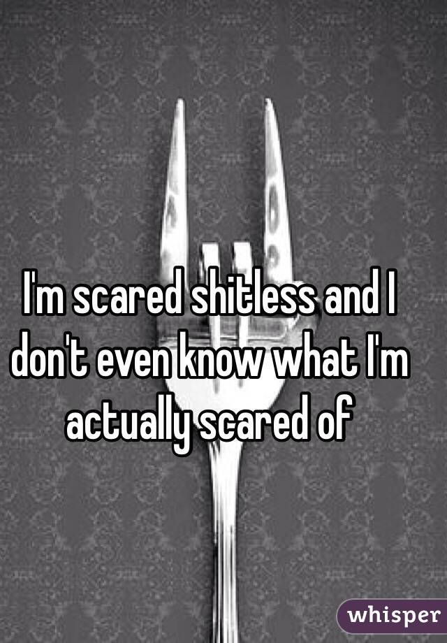 I'm scared shitless and I don't even know what I'm actually scared of