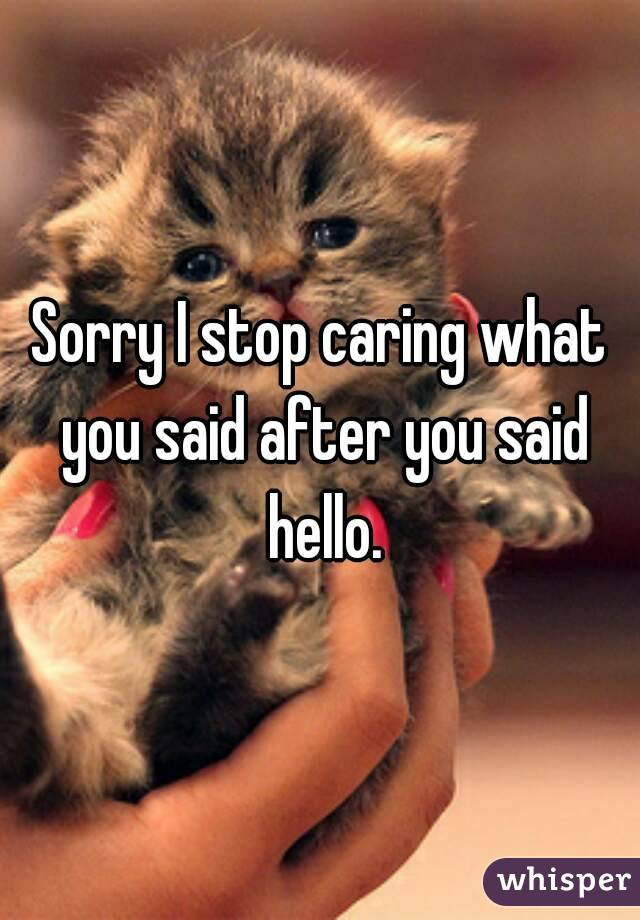 Sorry I stop caring what you said after you said hello.