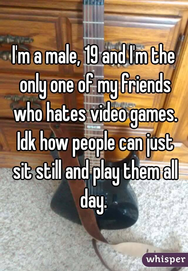 I'm a male, 19 and I'm the only one of my friends who hates video games. Idk how people can just sit still and play them all day.