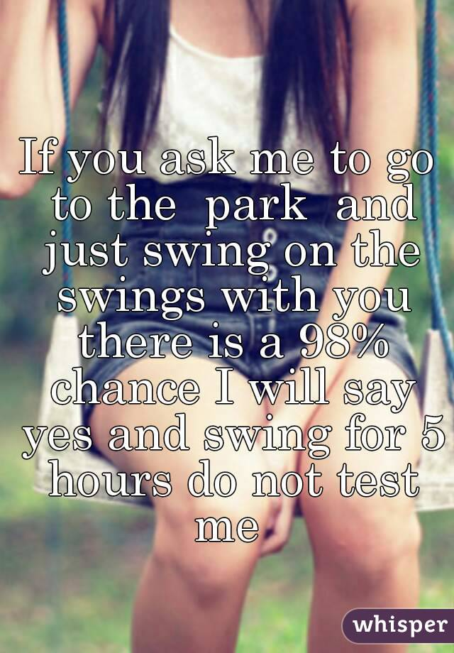 If you ask me to go to the  park  and just swing on the swings with you there is a 98% chance I will say yes and swing for 5 hours do not test me