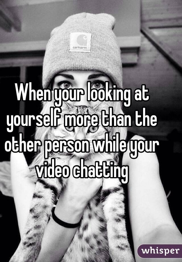 When your looking at yourself more than the other person while your video chatting