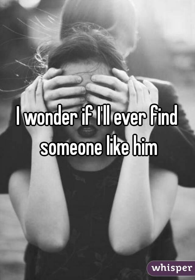I wonder if I'll ever find someone like him