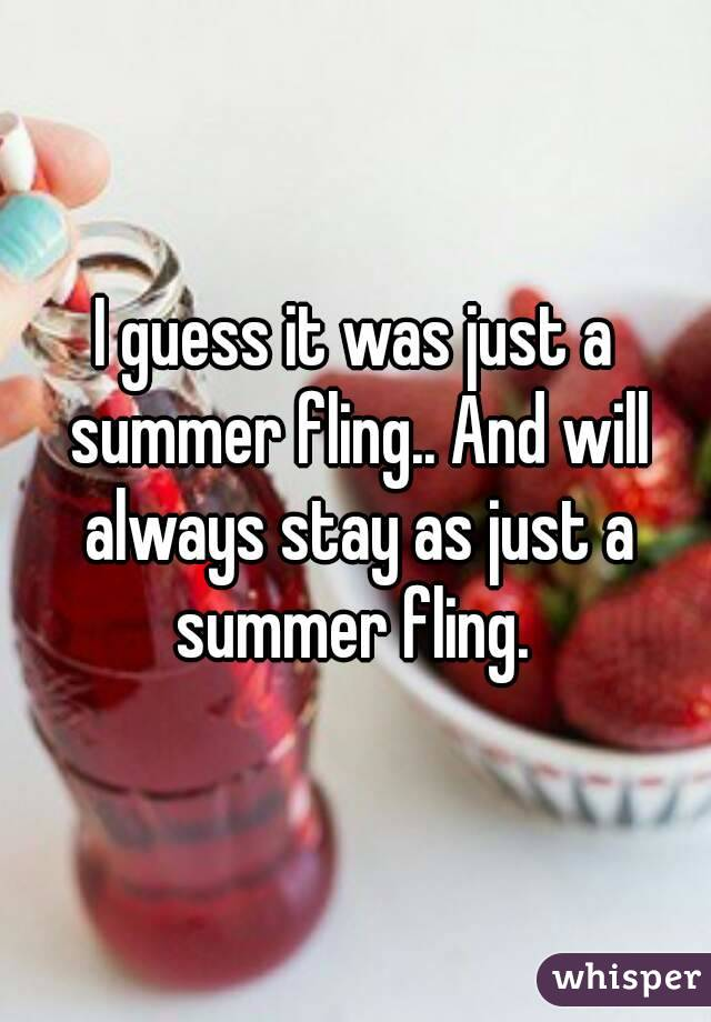 I guess it was just a summer fling.. And will always stay as just a summer fling.