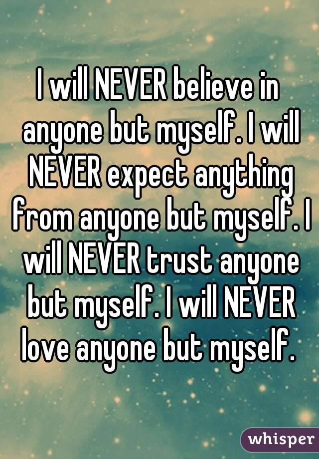 I will NEVER believe in anyone but myself. I will NEVER expect anything from anyone but myself. I will NEVER trust anyone but myself. I will NEVER love anyone but myself.