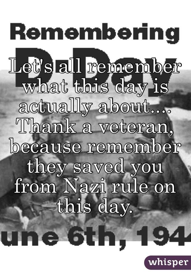 Let's all remember what this day is actually about.... Thank a veteran, because remember they saved you from Nazi rule on this day.