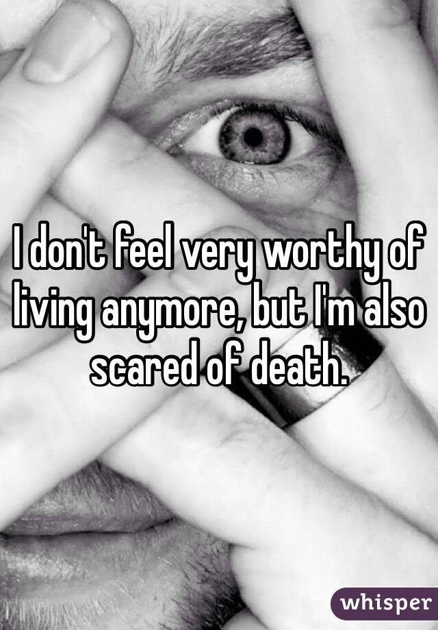 I don't feel very worthy of living anymore, but I'm also scared of death.