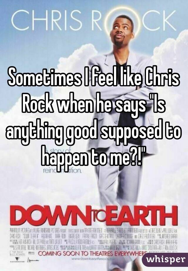 """Sometimes I feel like Chris Rock when he says """"Is anything good supposed to happen to me?!"""""""