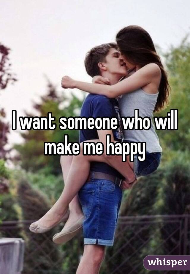 I want someone who will make me happy