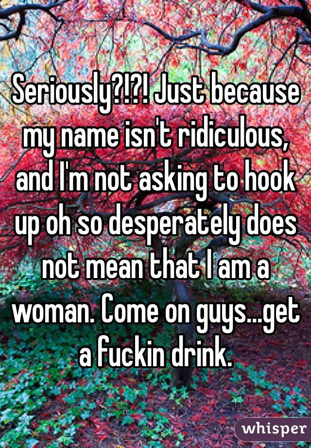 Seriously?!?! Just because my name isn't ridiculous, and I'm not asking to hook up oh so desperately does not mean that I am a woman. Come on guys...get a fuckin drink.