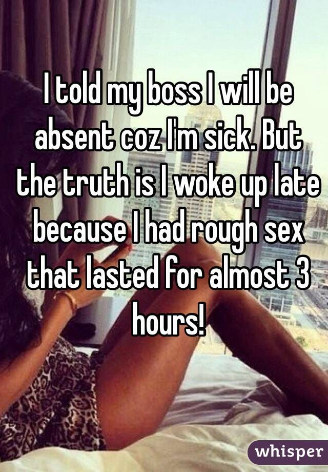 I told my boss I will be absent coz I'm sick. But the truth is I woke up late because I had rough sex that lasted for almost 3 hours!