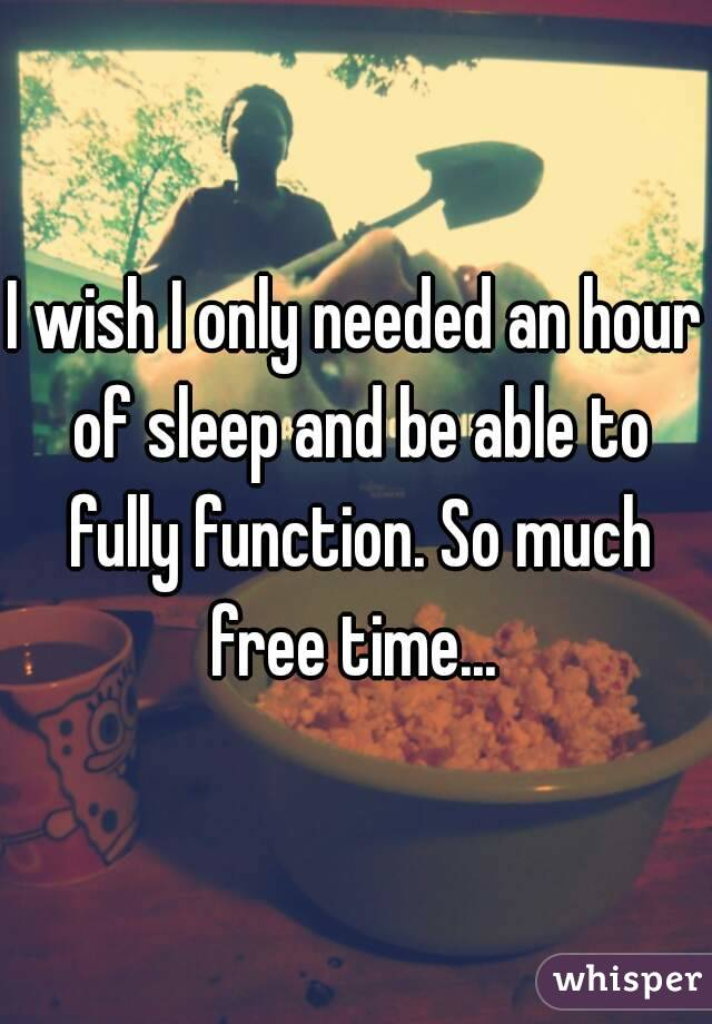 I wish I only needed an hour of sleep and be able to fully function. So much free time...