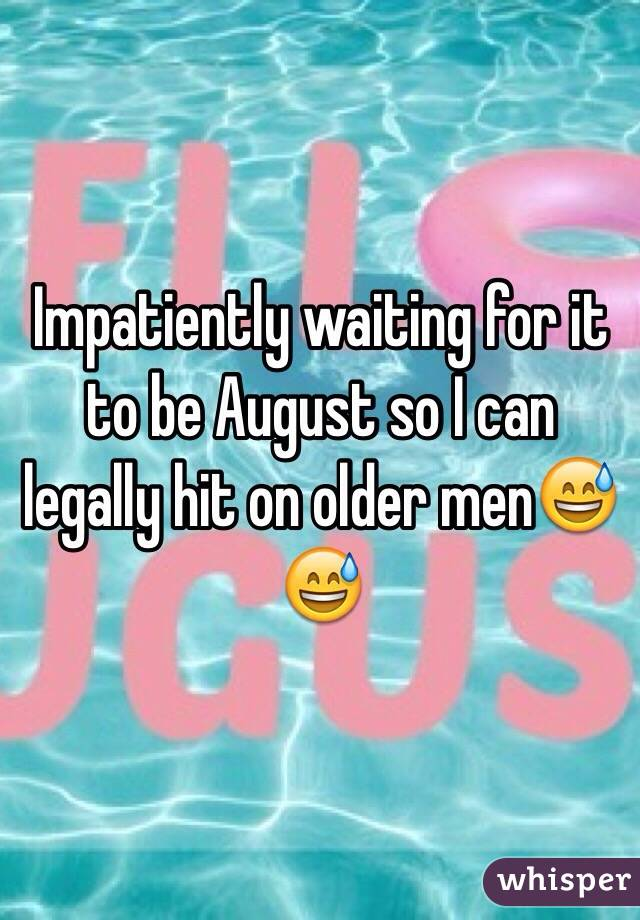 Impatiently waiting for it to be August so I can legally hit on older men😅😅