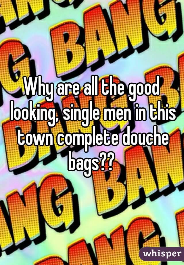Why are all the good looking, single men in this town complete douche bags??