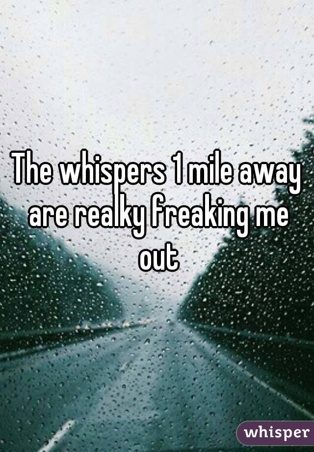 The whispers 1 mile away are realky freaking me out