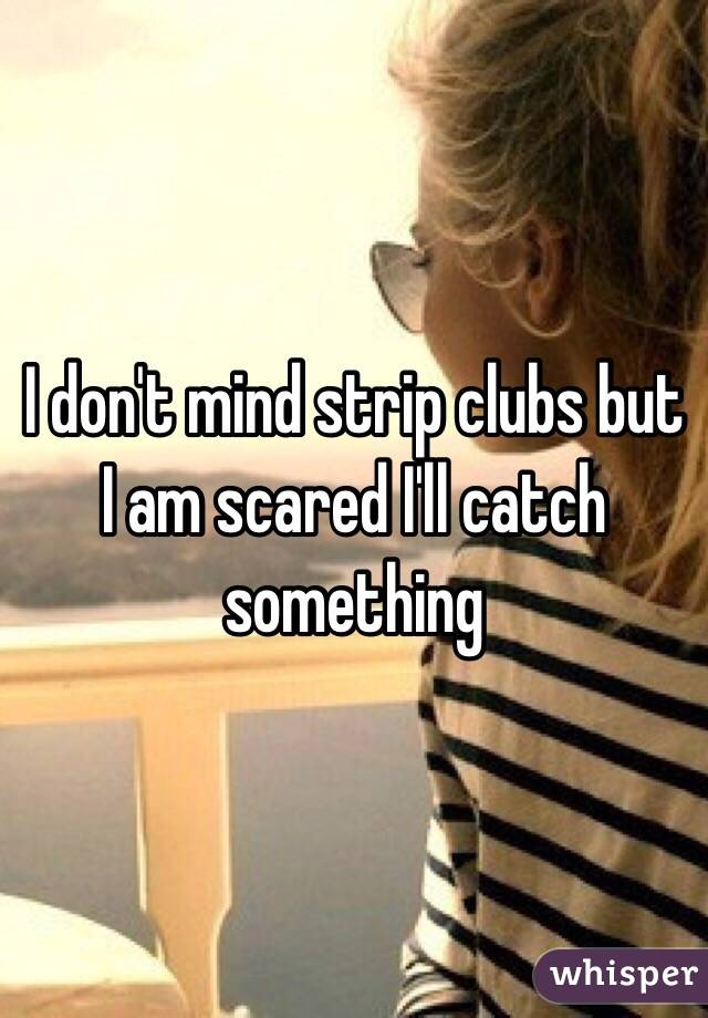 I don't mind strip clubs but I am scared I'll catch something