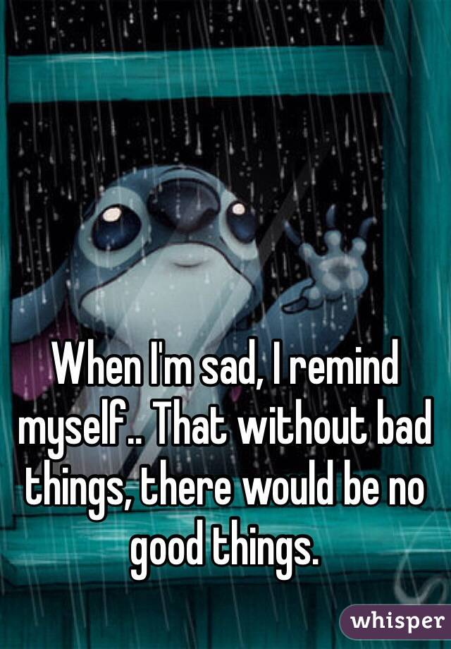 When I'm sad, I remind myself.. That without bad things, there would be no good things.