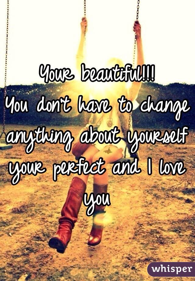 Your beautiful!!! You don't have to change anything about yourself your perfect and I love you
