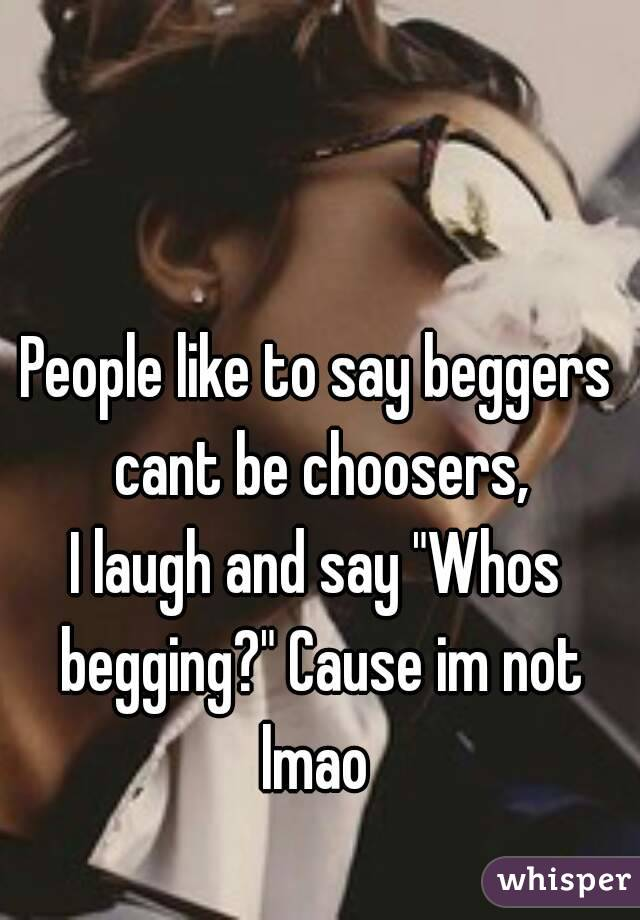 """People like to say beggers cant be choosers, I laugh and say """"Whos begging?"""" Cause im not lmao"""